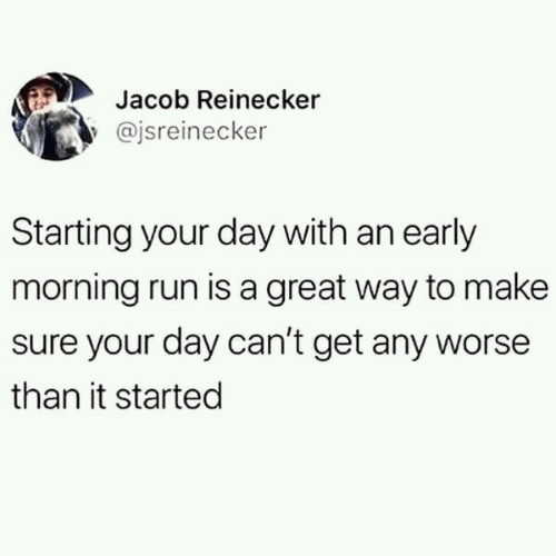 Run, Day, and Make: Jacob Reinecker  @jsreinecker  Starting your day with an early  morning run is a great way to make  sure your day can't get any worse  than it started