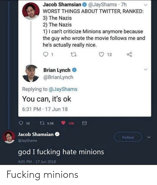 Jun: Jacob Shamsian @JayShams 7h  WORST THINGS ABOUT TWITTER, RANKED:  3) The Nazis  2) The Nazis  1) I can't criticize Minions anymore because  the guy who wrote the movie follows me and  he's actually really nice.  13  Brian Lynch  @BrianLynch  Replying to @JayShams  You can, it's ok  6:31 PM 17 Jun 18  t7 9.9K  58  39K  Jacob Shamsian  Follow  @JayShams  god I fucking hate minions  4:05 PM -17 Jun 2018 Fucking minions