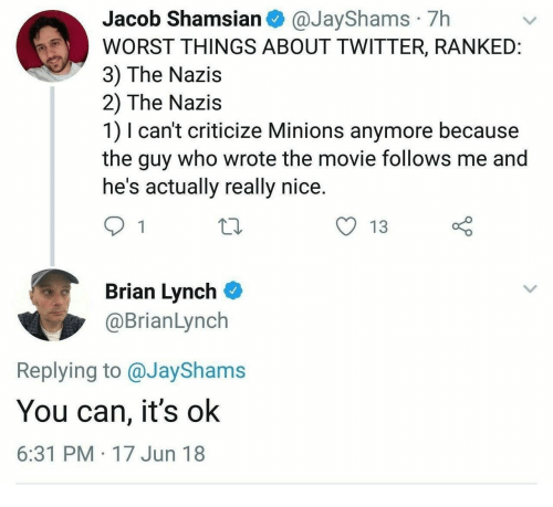 Criticize: Jacob Shamsian @JayShams 7h  WORST THINGS ABOUT TWITTER, RANKEID  3) The Nazis  2) The Nazis  1) I can't criticize Minions anymore because  the guy who wrote the movie follows me and  he's actually really nice.  y 13  Brian Lynch  @BrianLynch  Replying to @JayShams  You can, it's ok  6:31 PM 17 Jun 18