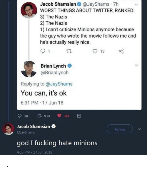 Its Ok: Jacob Shamsian O @JayShams · 7h  WORST THINGS ABOUT TWITTER, RANKED:  3) The Nazis  2) The Nazis  1) I can't criticize Minions anymore because  the guy who wrote the movie follows me and  he's actually really nice.  13  Brian Lynch  @BrianLynch  Replying to @JayShams  You can, it's ok  6:31 PM 17 Jun 18  t7 9.9K  58  39K  Jacob Shamsian  Follow  @JayShams  god I fucking hate minions  4:05 PM - 17 Jun 2018 .