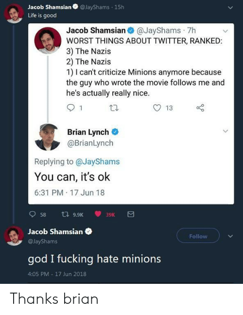 Fucking, God, and Life: Jacob ShamsianJayShams 15h  Life is good  Jacob Shamsian @JayShams 7h  WORST THINGS ABOUT TWITTER, RANKED  3) The Nazis  2) The Nazis  1) I can't criticize Minions anymore because  the guy who wrote the movie follows me and  he's actually really nice  13  Brian Lynch  @BrianLynch  Replying to @JayShams  You can, it's ok  6:31 PM 17 Jun 18  Jacob Shamsian  Follow  @JayShams  god I fucking hate minions  4:05 PM 17 Jun 2018 Thanks brian