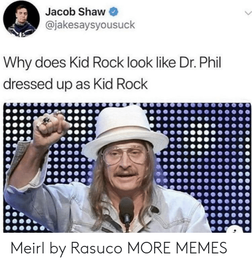 Dank, Memes, and Target: Jacob Shaw  @jakesaysyousuck  Why does Kid Rock look like Dr. Phil  dressed up as Kid Rock Meirl by Rasuco MORE MEMES