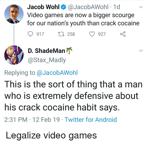 crack cocaine: Jacob Wohl^ @JacobAWohl 1d  Video games are now a bigger scourge  for our nation's youth than crack cocaine  917 t 258 927  ShadeManが  @Stax_Madly  Replying to @JacobAWohl  This is the sort of thing that a man  who is extremely defensive about  his crack cocaine habit says  2:31 PM 12 Feb 19 Twitter for Android Legalize video games