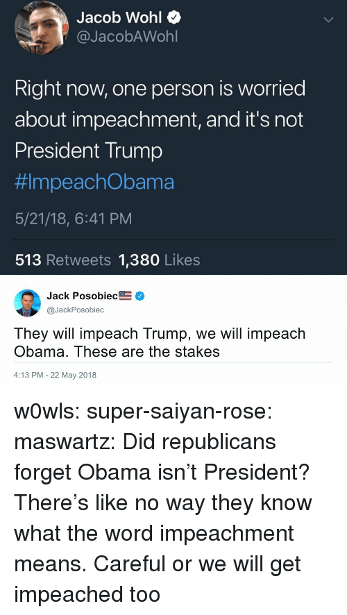 impeachment: Jacob Wohl Q  @JacobAWohl  Right now, one person is worried  about impeachment, and it's not  President Trump  #ImpeachObama  5/21/18, 6:41 PM  513 Retweets 1,380 Likes   Jack Posobiec  @JackPosobiec  They will impeach Trump, we will impeach  Obama. These are the stakes  4:13 PM 22 May 2018 w0wls:  super-saiyan-rose:  maswartz: Did republicans forget Obama isn't President? There's like no way they know what the word impeachment means.   Careful or we will get impeached too