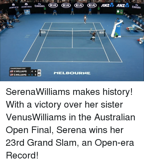 ibm: JACoescRask JACOBS CREEK  Emirates  OKIA  KIA KIA KIA LANz  Fly  A  IBM  KIND  KIA  CHAMPIONSHIP POINT  30  V. WILLIAMS  4 4  T1ELBOURNE  S. WILLIAMS  6 5  40  ANZ  122  AO  Emirates SerenaWilliams makes history! With a victory over her sister VenusWilliams in the Australian Open Final, Serena wins her 23rd Grand Slam, an Open-era Record!