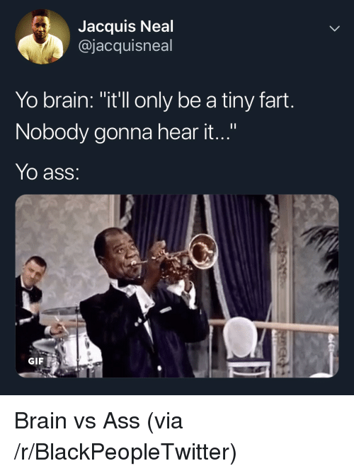 "Ass, Blackpeopletwitter, and Gif: Jacquis Neal  @jacquisneal  Yo brain: ""itll only be a tiny fart.  Nobody gonna hear it...""  Yo ass:  GIF Brain vs Ass (via /r/BlackPeopleTwitter)"