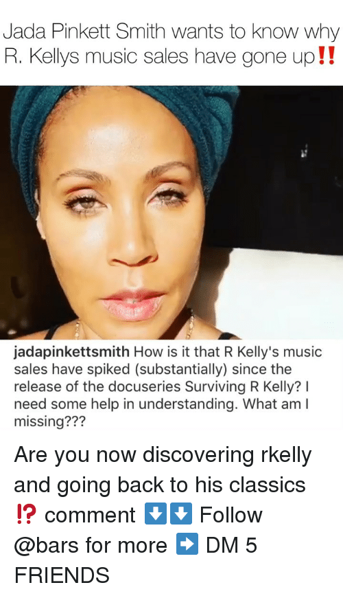 classics: Jada Pinkett Smith wants to know why  R. Kellys music sales have gone up!!  jadapinkettsmith How is it that R Kelly's music  sales have spiked (substantially) since the  release of the docuseries Surviving R Kelly? I  need some help in understanding. What am I  missing??? Are you now discovering rkelly and going back to his classics⁉️ comment ⬇️⬇️ Follow @bars for more ➡️ DM 5 FRIENDS