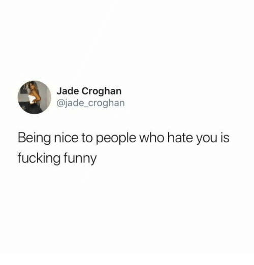 Fucking, Funny, and Nice: Jade Croghan  @jade_croghan  Being nice to people who hate you is  fucking funny