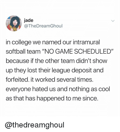 """College, Lost, and Cool: jade  @TheDreamGhoul  in college we named our intramural  softball team """"NO GAME SCHEDULED""""  because if the other team didn't show  up they lost their league deposit and  forfeited. it worked several times.  everyone hated us and nothing as cool  as that has happened to me since. @thedreamghoul"""