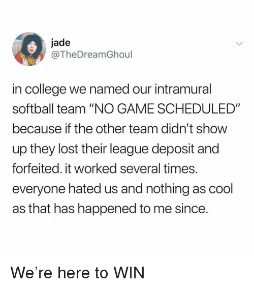 """College, Ironic, and Lost: jade  @TheDreamGhoul  in college we named our intramural  softball team """"NO GAME SCHEDULED""""  because if the other team didn't show  up they lost their league deposit and  forfeited. it worked several times  everyone hated us and nothing as cool  as that has happened to me since We're here to WIN"""