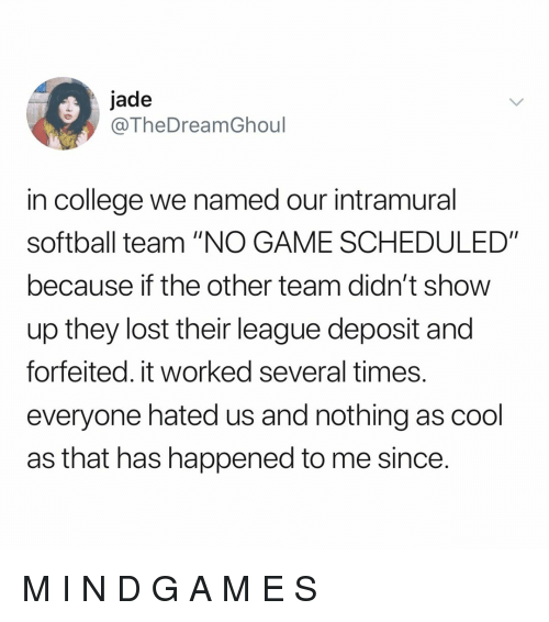 """College, Lost, and Cool: jade  @TheDreamGhoul  in college we named our intramural  softball team """"NO GAME SCHEDULED""""  because if the other team didn't show  up they lost their league deposit and  forfeited. it worked several times.  everyone hated us and nothing as cool  as that has happened to me since. M I N D G A M E S"""
