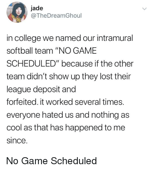 """College, Lost, and Cool: jade  @TheDreamGhoul  in college we named our intramural  softball team """"NO GAME  SCHEDULED"""" because if the other  team didn't show up they lost their  league deposit and  forfeited. it worked several times.  everyone hated us and nothing as  cool as that has happened to me  since No Game Scheduled"""