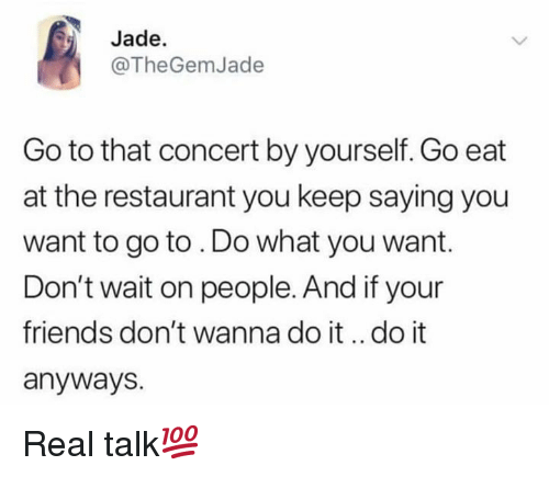 Friends, Restaurant, and Hood: Jade.  @TheGemJade  Go to that concert by yourself. Go eat  at the restaurant you keep saying you  want to go to . Do what you want.  Don't wait on people. And if your  friends don't wanna do it.. do it  anyways. Real talk💯