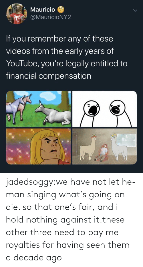 He-Man: jadedsoggy:we have not let he-man singing what's going on die. so that one's fair, and i hold nothing against it.these other three need to pay me royalties for having seen them a decade ago