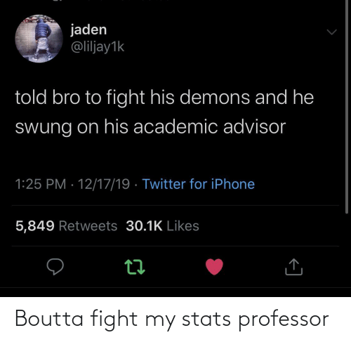 Stats: jaden  @liljay1k  told bro to fight his demons and he  Swung on his academic advisor  1:25 PM · 12/17/19 · Twitter for iPhone  5,849 Retweets 30.1K Likes Boutta fight my stats professor