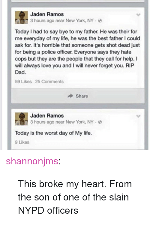 """the worst day of my life: Jaden Ramos  3 hours ago near New York, NY  Today I had to say bye to my father. He was their for  me everyday of my life, he was the best father I could  ask for. It's horrible that someone gets shot dead just  for being a police officer. Everyone says they hate  cops but they are the people that they call for help. I  will always love you and I will never forget you. RIP  Dad.  59 Likes 25 Comments  Share  Jaden Ramos  3 hours ago near New York, NY-  Today is the worst day of My life.  9 Likes <p><a class=""""tumblr_blog"""" href=""""http://shannonjms.tumblr.com/post/105752575179/this-broke-my-heart-from-the-son-of-one-of-the"""">shannonjms</a>:</p> <blockquote> <p>This broke my heart. From the son of one of the slain NYPD officers</p> </blockquote>"""