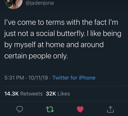 Iphone, Twitter, and Butterfly: @jadenjona  I've come to terms with the fact I'm  just not a social butterfly. I like being  by myself at home and around  certain people only.  5:31 PM 10/11/19 Twitter for iPhone  14.3K Retweets 32K Likes