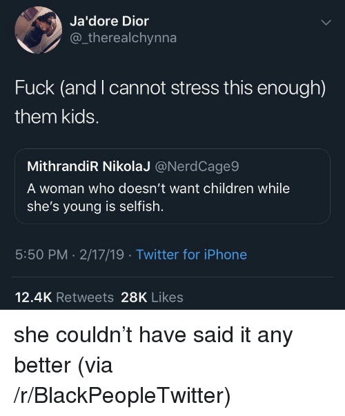 Blackpeopletwitter, Children, and Iphone: Ja'dore Dior  @_therealchynna  Fuck (and I cannot stress this enough)  them kids.  MithrandiR NikolaJ @NerdCage9  A woman who doesn't want children while  she's voung is selfish  5:50 PM 2/17/19 Twitter for iPhone  12.4K Retweets 28K Likes she couldn't have said it any better (via /r/BlackPeopleTwitter)
