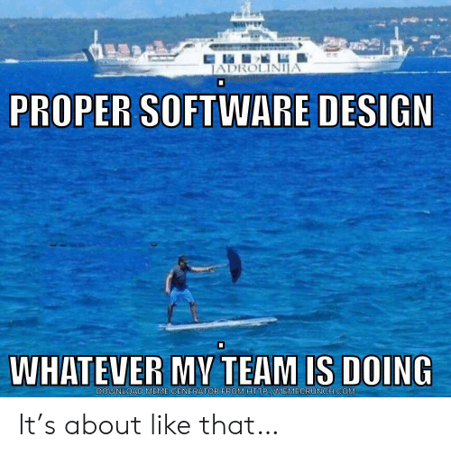 meme generator: JADROLINIJA  PROPER SOFTWARE DESIGN  WHATEVER MV TEAM IS DOING  DOWNLOAD MEME GENERATOR FROMHTTP://MEMECRUNCH.COM It's about like that…