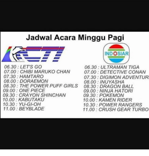 one piec: Jadwal Acara Minggu Pagi  INDOSIAR  06.30: LET'S GO  06.30 ULTRAMAN TIGA  07.00 CHIBI MARUKO CHAN  07.00 DETECTIVE CONAN  07.30 HAM TARO  07.30 DIGIMON ADVENTUR  08.00 DORAEMON  08.00 INUYASHA  08.30: THE POWER PUFF GIRLS 08.30 DRAGON BALL  09.00 ONE PIECE  09.00 NINJA HATORI  09.30: CRAYON SHINCHAN  09.30 POKEMON  10.00 KABUTAKU  10.00 KAMEN RIDER  10.30: YU-GI-OH  10.30 POWER RANGERS  11.00 BEYBLADE  11.00 CRUSH GEAR TURBO