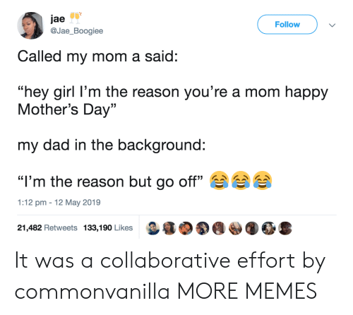 "Mother's Day: jae  @Jae_Boogiee  Follow  Called my mom a said:  ""hey girl l'm the reason you're a mom happy  Mother's Day""  my dad in the background:  ""I'm the reason but go off""  1:12 pm 12 May 2019  21,482 Retweets 133,190 Likes It was a collaborative effort by commonvanilla MORE MEMES"