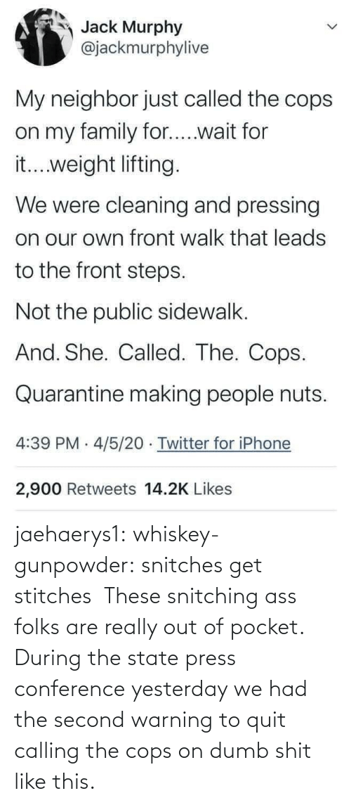 calling: jaehaerys1: whiskey-gunpowder:  snitches get stitches       These snitching ass folks are really out of pocket. During the state press conference yesterday we had the second warning to quit calling the cops on dumb shit like this.