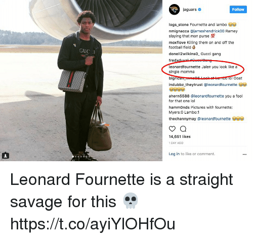 Straight Savage: jaguars #  Follow  logs stone Fournette and lambo  nmignacca @jameshendrickoo Ramey  slaying that man purse  moxflove Killing them on and off the  football field d  donell2wilkinso_ Gucci gang  GUC I  leonardfournette Jalen you look like a  single momma  O ol Goat  indubbz-theytrust @leonardfournetteざ@  2929  ahern5588 @leonardfournette you a fool  for that one lol  hammOnds Pictures with fournette:  Myers:0 Lambo:1  thechannymay @leonardfournette  14,651 likes  1 DAY AGO  Log in to like or comment. Leonard Fournette is a straight savage for this 💀 https://t.co/ayiYlOHfOu