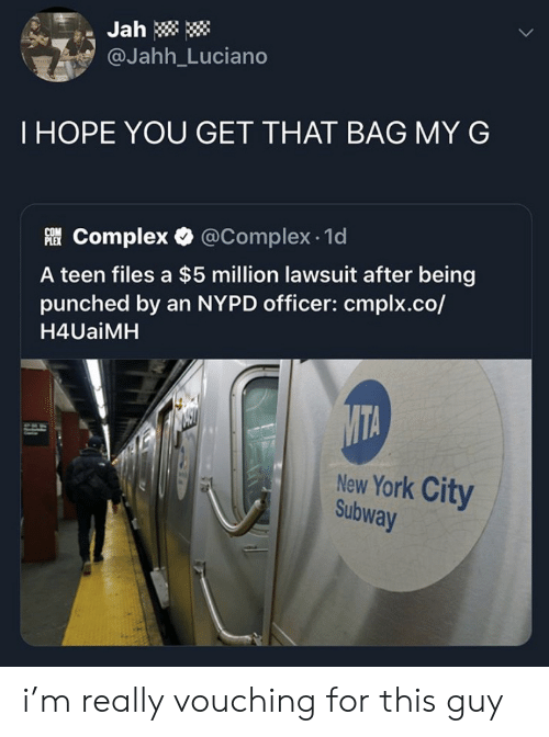 Complex: Jah  @Jahh_Luciano  THOPE YOU GET THAT BAG MY G  Complex @Complex 1d  A teen files a $5 million lawsuit after being  punched by an NYPD officer: cmplx.co/  H4UaiMH  MTA  New York City  Subway i'm really vouching for this guy