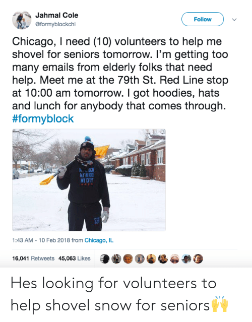chicago il: Jahmal Cole  @formyblockchi  Follow  Chicago, I need (10) volunteers to help me  shovel for seniors tomorrow. I'm getting too  many emails from elderly folks that need  help. Meet me at the 79th St. Red Line stop  at 10:00 am tomorrow. I got hoodies, hats  and lunch for anybody that comes through.  #formyblock  MY CITY  1:43 AM-10 Feb 2018 from Chicago, IL  16,041 Retweets 45,063 Likes Hes looking for volunteers to help shovel snow for seniors🙌