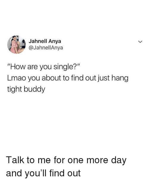"""Are You Single: Jahnell Anya  @JahnellAnya  """"How are you single?""""  Lmao you about to find out just hang  tight buddy Talk to me for one more day and you'll find out"""