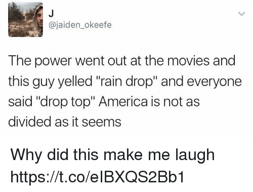 "Drop Tops: @jaiden_okeefe  The power went out at the movies and  this guy yelled ""rain drop"" and everyone  said ""drop top"" America is not as  divided as it seems Why did this make me laugh https://t.co/eIBXQS2Bb1"