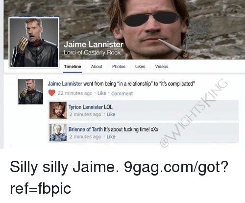 "9gag, Dank, and Fucking: Jaime Lannister  Lord of Casterly Rock  Timeline About Photos Likes Videos  Jaime Lannister went from being ""in a relationship"" to ""it's complicated""  22 minutes ago . Like . Comment  Tyrion Lannister LOL  2 minutes ago Like  Brienne of Tarth It's about fucking time! xXx  2 minutes ago Like Silly silly Jaime. 9gag.com/got?ref=fbpic"