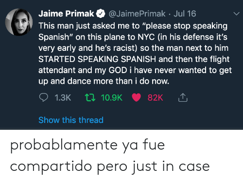 """speaking spanish: Jaime Primak  @JaimePrimak Jul 16  This man just asked me to """"please stop speaking  Spanish"""" on this plane to nc (in his defense it's  very early and he's racist) so the man next to him  STARTED SPEAKING SPANISH and then the flight  attendant and my GOD i have never wanted to get  up and dance more than i do now.  1.3K 10.9K  82K  Show this thread probablamente ya fue compartido pero just in case"""