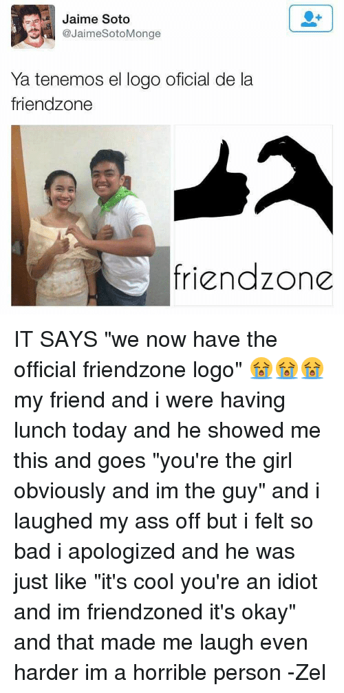 """Friendzone Logo: Jaime Soto  JaimeSotoMonge  Ya tenemos el logo oficial de la  friendzone  friendzone IT SAYS """"we now have the official friendzone logo"""" 😭😭😭 my friend and i were having lunch today and he showed me this and goes """"you're the girl obviously and im the guy"""" and i laughed my ass off but i felt so bad i apologized and he was just like """"it's cool you're an idiot and im friendzoned it's okay"""" and that made me laugh even harder im a horrible person -Zel"""