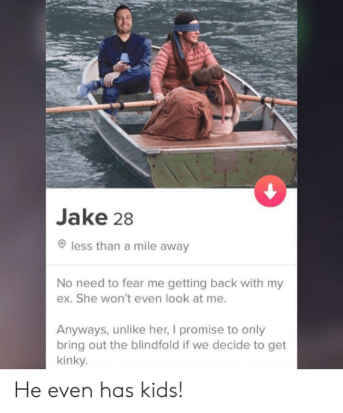 my ex: Jake 28  less than a mile away  No need to fear me getting back with my  ex. She won't even look at me.  Anyways, unlike her, I promise to only  bring out the blindfold if we decide to get  kinky. He even has kids!