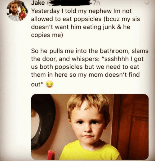 """Mom, Got, and Him: Jake  7h  Yesterday I told my nephew Im not  allowed to eat popsicles (bcuz my sis  doesn't want him eating junk & he  copies me)  So he pulls me into the bathroom, slams  the door, and whispers: """"ssshhhh I got  us both popsicles but we need to eat  them in here so my mom doesn't find  out"""""""