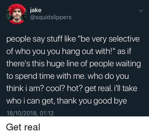 """Thank You, Cool, and Good: jake  Cosquidslippers  people say stuff like """"be very selective  of who you you hang out with!"""" as if  there's this huge line of people waiting  to spend time with me. who do you  think i am? cool? hot? get real. i'll take  who i can get, thank you good bye  18/10/2018, 01:12 Get real"""