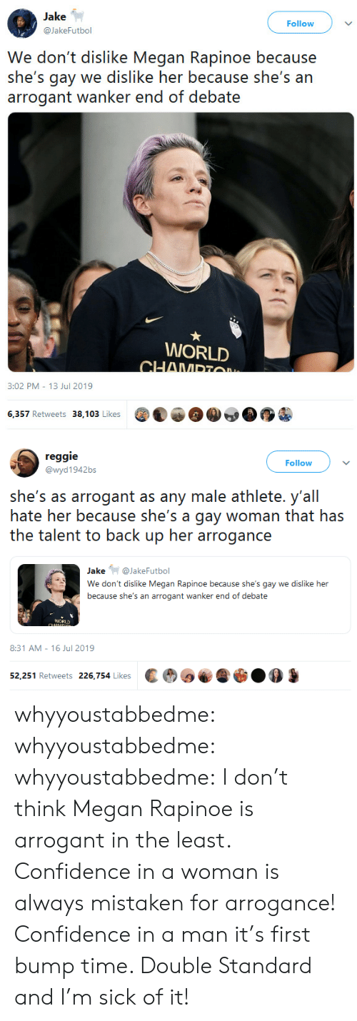 back up: Jake  Follow  @JakeFutbol  We don't dislike Megan Rapinoe because  she's gay we dislike her because she's an  arrogant wanker end of debate  WORLD  CHAMPTO  3:02 PM 13 Jul 2019  6,357 Retweets 38,103 Likes   reggie  Follow  @wyd1942bs  she's as arrogant as any male athlete. y'all  hate her because she's a gay woman that has  the talent to back up her arrogance  Jake@JakeFutbol  We don't dislike Megan Rapinoe because she's gay we dislike her  because she's an arrogant wanker end of debate  iCRUD  CHANDG  8:31 AM 16 Jul 2019  52,251 Retweets 226,754 Likes whyyoustabbedme:  whyyoustabbedme:  whyyoustabbedme:  I don't think Megan Rapinoe is arrogant in the least. Confidence in a  woman is always mistaken for arrogance! Confidence in a man it's first  bump time. Double Standard and I'm sick of it!