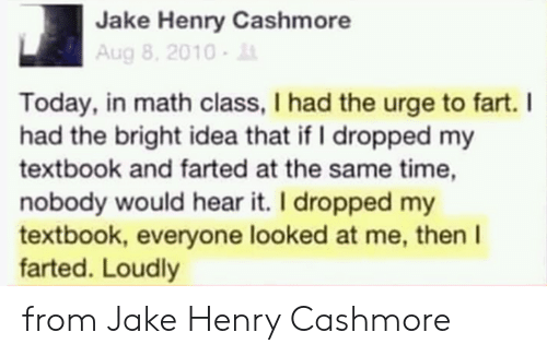 Farted: Jake Henry Cashmore  Aug 8, 2010-  Today, in math class, I had the urge to fart. I  had the bright idea that if I dropped my  textbook and farted at the same time,  nobody would hear it. I dropped my  textbook, everyone looked at me, then I  farted. Loudly from Jake Henry Cashmore