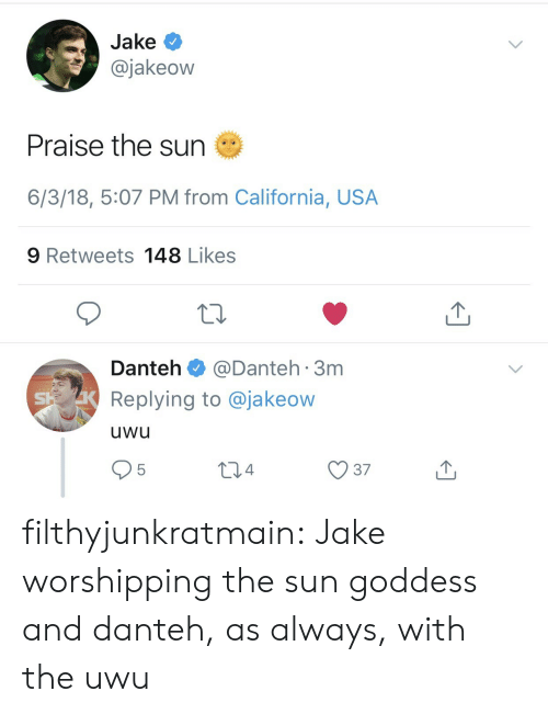 As Always: Jake  @jakeow  Praise the sun  6/3/18, 5:07 PM from California, USA  9 Retweets 148 Likes  Danteh@Danteh 3m  Replying to @jakeow  uwu  95 filthyjunkratmain:  Jake worshipping the sun goddess and danteh, as always, with the uwu