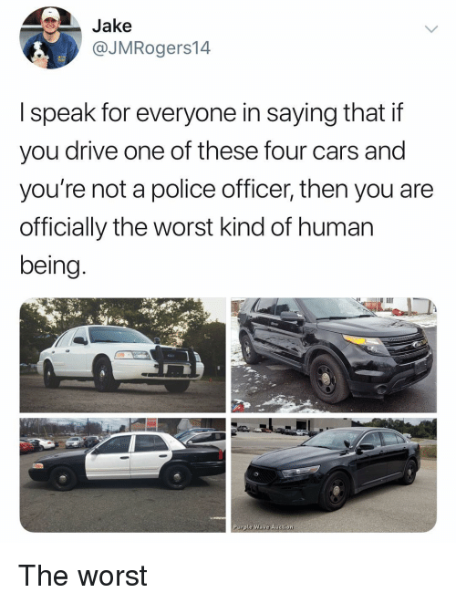 Cars, Police, and The Worst: Jake  @JMRogers14  I speak for everyone in saying that if  you drive one of these four cars and  you're not a police officer, then you are  officially the worst kind of human  being  Purple Wave Auction The worst
