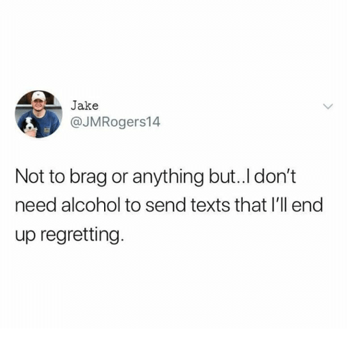 Memes, Alcohol, and Texts: Jake  @JMRogers14  Not to brag or anything but..l don't  need alcohol to send texts that I'll end  up regretting