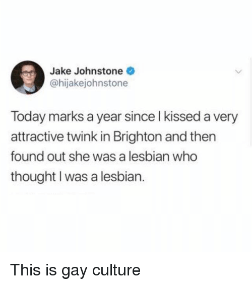 Grindr, Lesbian, and Today: Jake Johnstone  @hijakejohnstone  Today marks a year since l kissed a very  attractive twink in Brighton and then  found out she was a lesbian who  thought I was a lesbian. This is gay culture