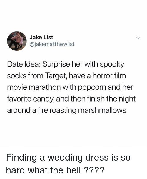 wedding dress: Jake List  @jakematthewlist  Date ldea: Surprise her with spooky  socks from Target, have a horror film  movie marathon with popcorn and her  favorite candy, and then finish the night  around a fire roasting marshmallows Finding a wedding dress is so hard what the hell ????