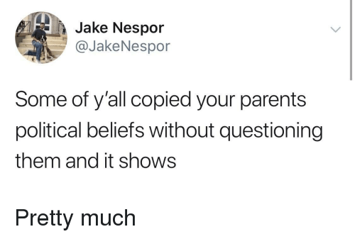 Parents, Them, and Political: Jake Nespor  @JakeNespor  Some of y'all copied your parents  political beliefs without questioning  them and it shows Pretty much