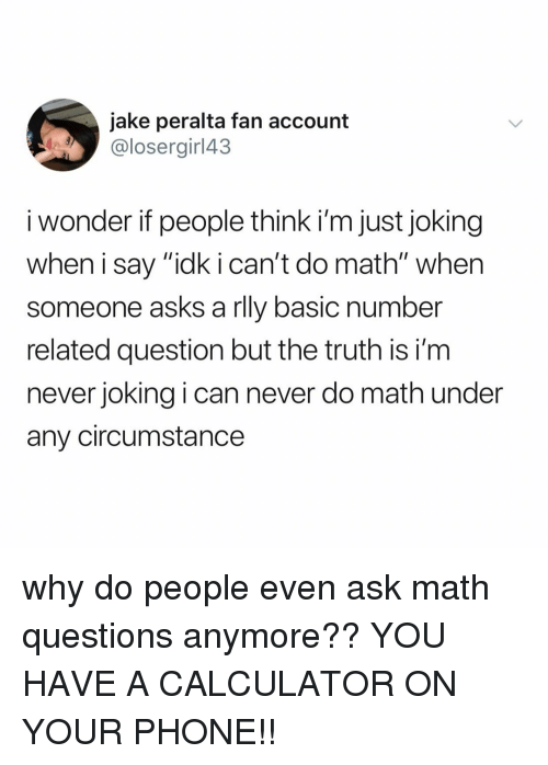 "Phone, Calculator, and Math: jake peralta fan account  @losergirl43  i wonder if people think i'm just joking  when i say ""idk i can't do math"" when  someone asks a rlly basic number  related question but the truth is i'nm  never joking i can never do math under  any circumstance why do people even ask math questions anymore?? YOU HAVE A CALCULATOR ON YOUR PHONE!!"