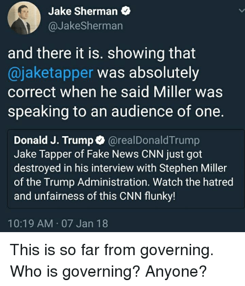 cnn.com, Fake, and Memes: Jake Sherman  @JakeSherman  and there it is. showing that  @jaketapper was absolutely  correct when he said Miller was  speaking to an audience of one.  Donald J. Trump@realDonaldTrump  Jake Tapper of Fake News CNN just got  destroyed in his interview with Stephen Miller  of the Trump Administration. Watch the hatred  and unfairness of this CNN flunky!  10:19 AM 07 Jan 18 This is so far from governing. Who is governing? Anyone?