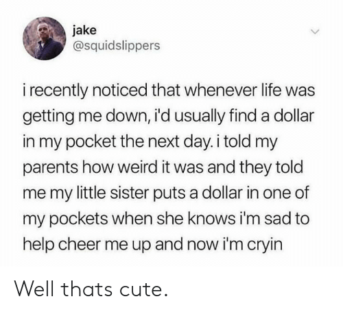 They Told Me: jake  @squidslippers  i recently noticed that whenever life was  getting me down, i'd usually finda dollar  in my pocket the next day.i told my  parents how weird it was and they told  me my little sister puts a dollar in one of  my pockets when she knows i'm sad to  help cheer me up and now i'm cryin Well thats cute.
