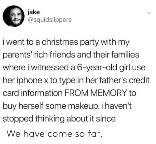 Iphone X: jake  @squidslippers  i went to a christmas party with my  parents' rich friends and their families  where i witnessed a 6-year-old girl use  her iphone x to type in her father's credit  card information FROM MEMORY to  buy herself some makeup. i haven't  stopped thinking about it since We have come so far.