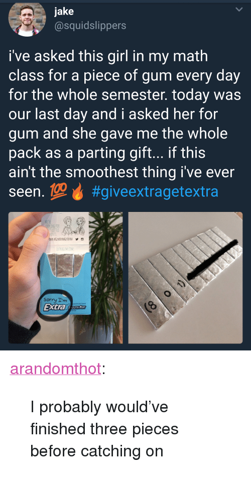 """Parting: jake  @squidslippers  i've asked this girl in my math  class for a piece of gum every day  for the whole semester. today was  our last day and i asked her for  gum and she gave me the whole  pack as a parting gift... if this  ain't the smoothest thing i've ever  seen.geự #giveextragetextra  KING FOR  ETRAGUMICOM  Sorry Im  and Antiticially Flaxred  Extra SOTHIN <p><a href=""""http://arandomthot.tumblr.com/post/168307449964/i-probably-wouldve-finished-three-pieces-before"""" class=""""tumblr_blog"""">arandomthot</a>:</p>  <blockquote><p>I probably would've finished three pieces before catching on</p></blockquote>"""